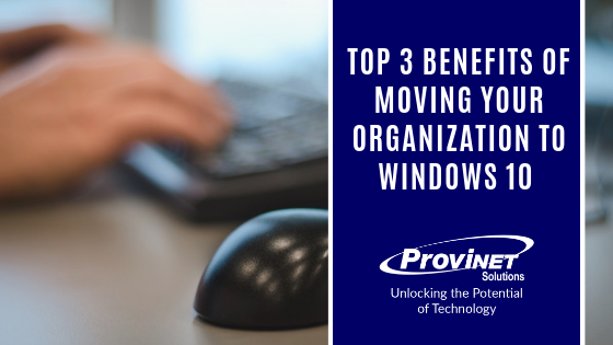 Top 3 Benefits of Moving Your Organization to Windows 10